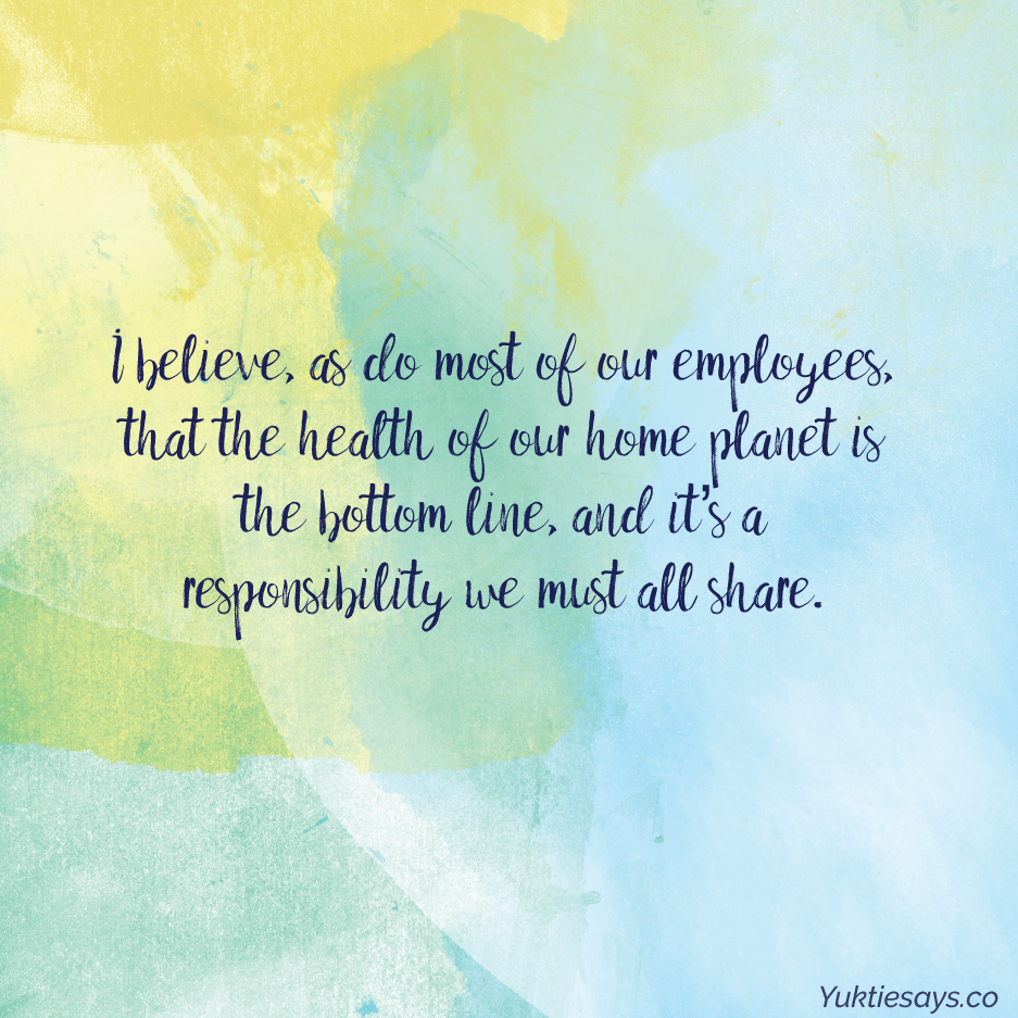 I believe, as do most of our employees, that the health of our home planet is the bottom line, and it's a responsibility we must all share.